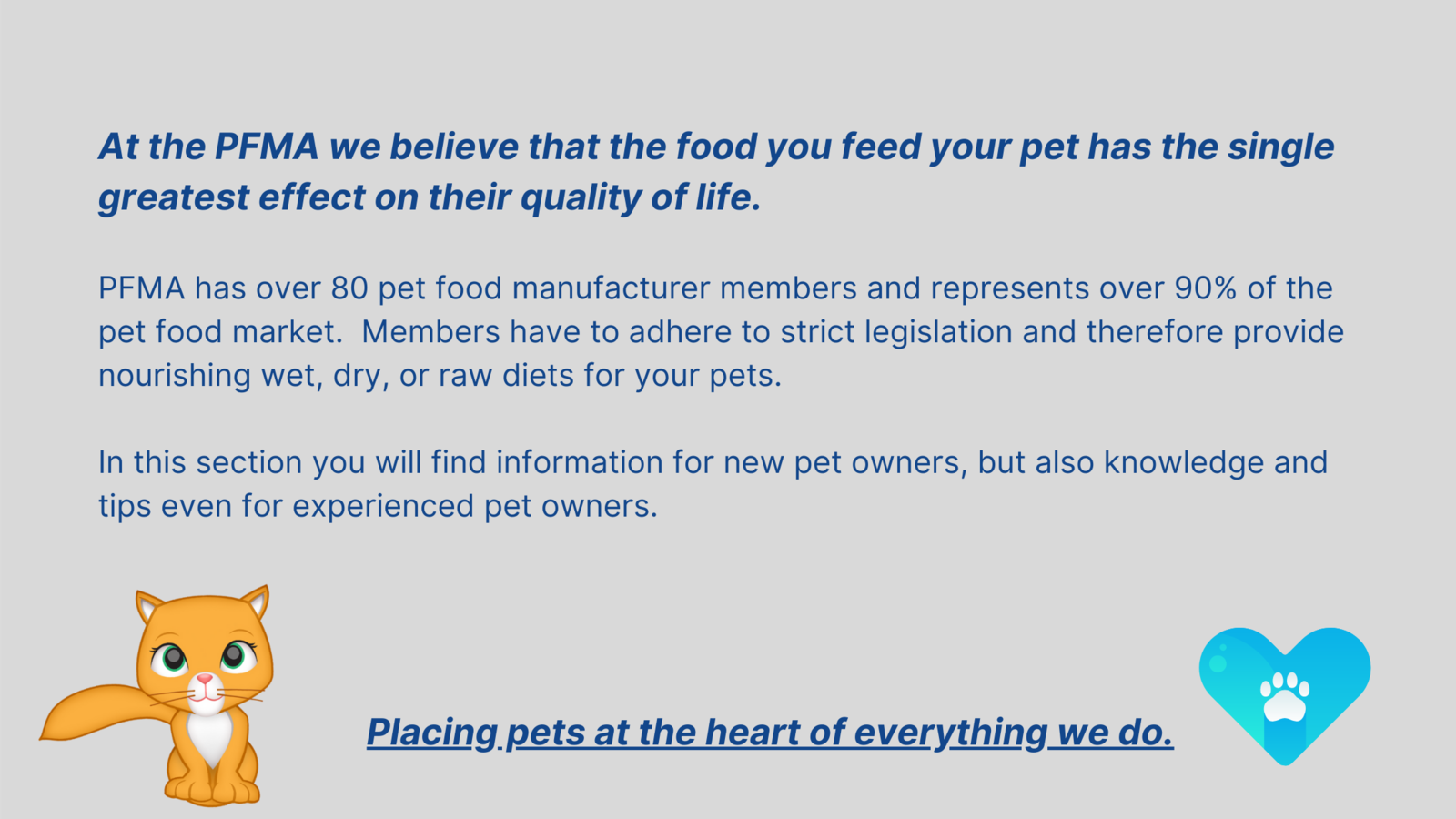 At the PFMA we believe that the food you feed your pet has the single greatest effect on their quality of life.  PFMA has over 80 pet food manufacturer members and represents over 90% of the pet food market.  Members have to adhere to strict legislation and therefore provide nourishing wet, dry, or raw diets for your pets.  